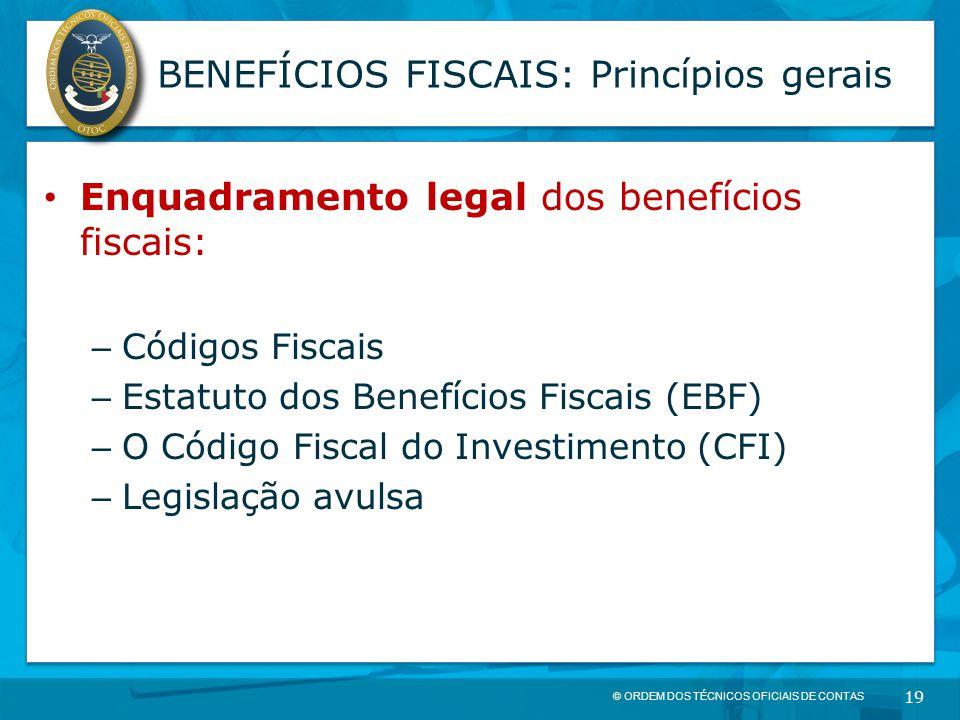 © ORDEM DOS TÉCNICOS OFICIAIS DE CONTAS 19 BENEFÍCIOS FISCAIS: Princípios gerais Enquadramento legal dos benefícios fiscais: – Códigos Fiscais – Estat