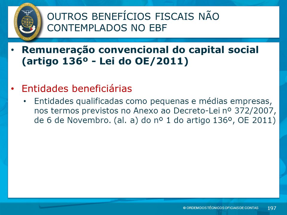 © ORDEM DOS TÉCNICOS OFICIAIS DE CONTAS 197 OUTROS BENEFÍCIOS FISCAIS NÃO CONTEMPLADOS NO EBF Remuneração convencional do capital social (artigo 136º