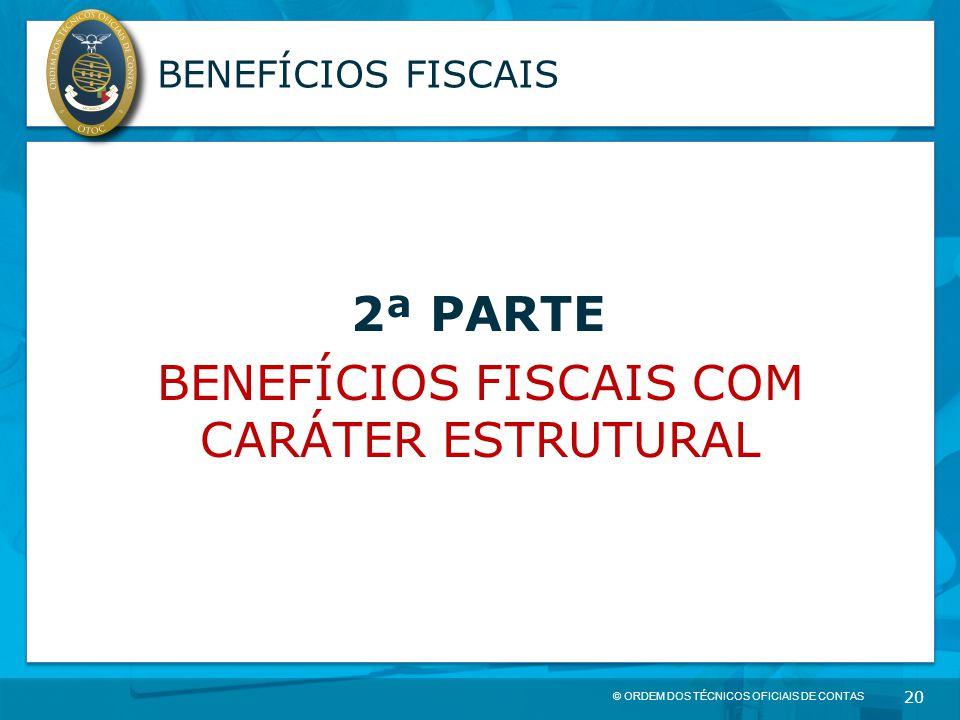 © ORDEM DOS TÉCNICOS OFICIAIS DE CONTAS 20 BENEFÍCIOS FISCAIS 2ª PARTE BENEFÍCIOS FISCAIS COM CARÁTER ESTRUTURAL