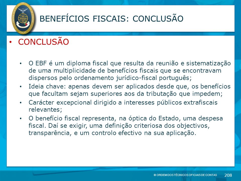 © ORDEM DOS TÉCNICOS OFICIAIS DE CONTAS 208 BENEFÍCIOS FISCAIS: CONCLUSÃO CONCLUSÃO O EBF é um diploma fiscal que resulta da reunião e sistematização