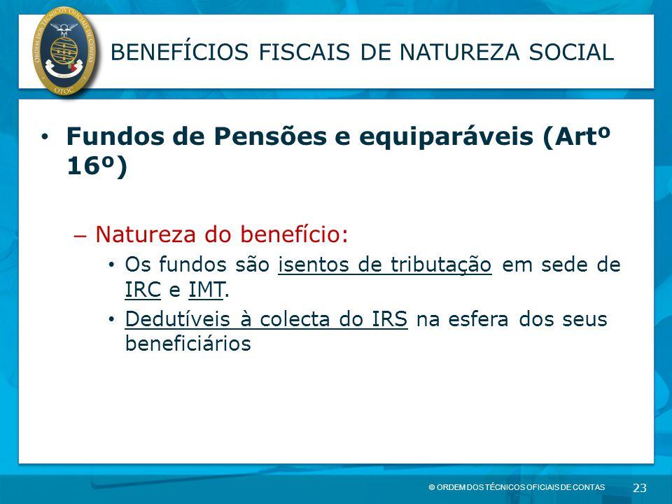 © ORDEM DOS TÉCNICOS OFICIAIS DE CONTAS 23 BENEFÍCIOS FISCAIS DE NATUREZA SOCIAL Fundos de Pensões e equiparáveis (Artº 16º) – Natureza do benefício: