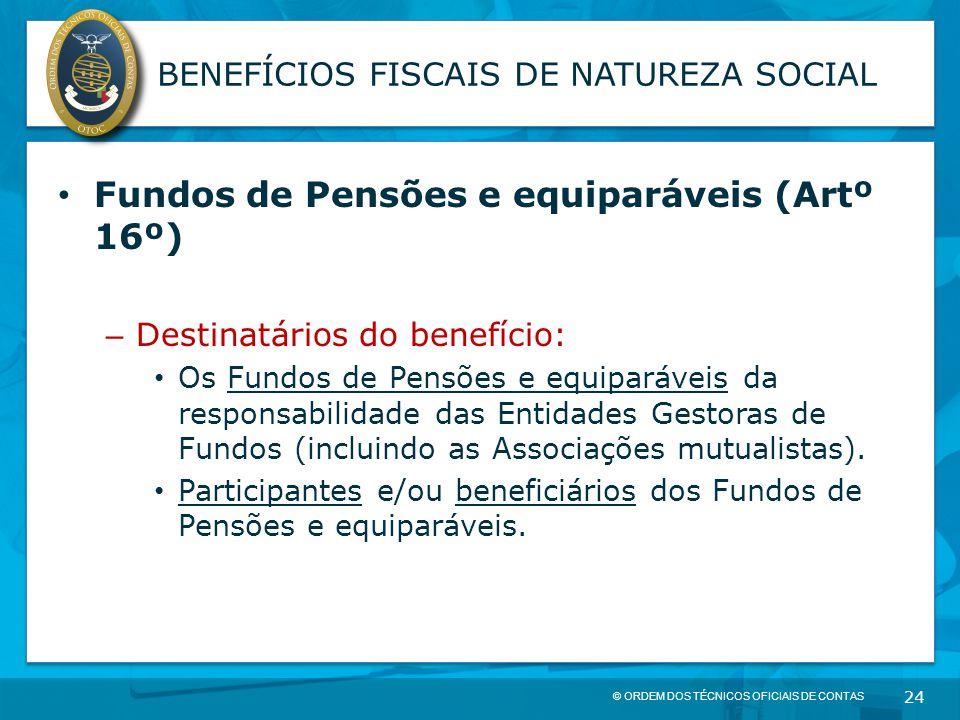 © ORDEM DOS TÉCNICOS OFICIAIS DE CONTAS 24 BENEFÍCIOS FISCAIS DE NATUREZA SOCIAL Fundos de Pensões e equiparáveis (Artº 16º) – Destinatários do benefí