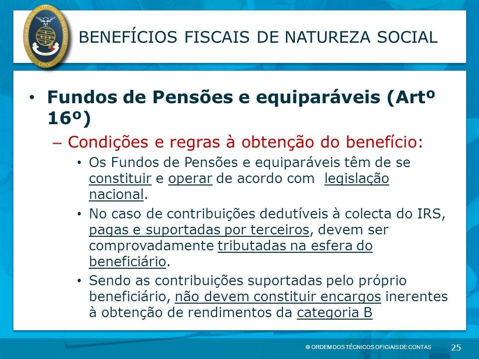 © ORDEM DOS TÉCNICOS OFICIAIS DE CONTAS 25 BENEFÍCIOS FISCAIS DE NATUREZA SOCIAL Fundos de Pensões e equiparáveis (Artº 16º) – Condições e regras à ob