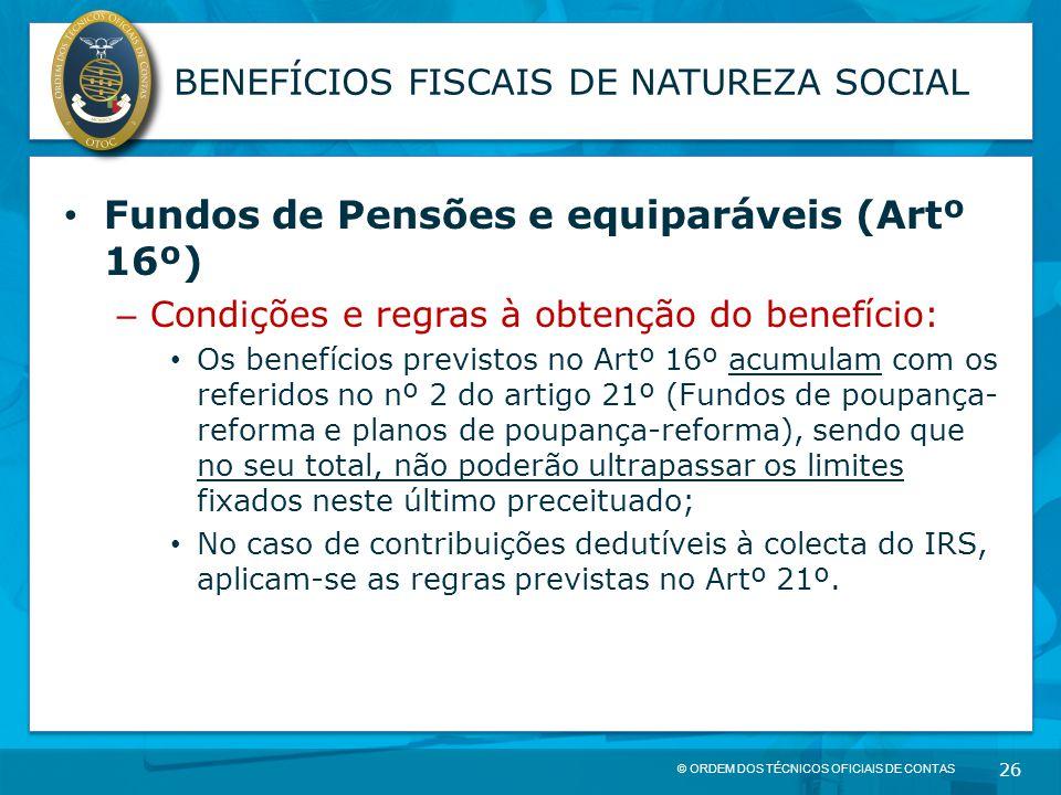 © ORDEM DOS TÉCNICOS OFICIAIS DE CONTAS 26 BENEFÍCIOS FISCAIS DE NATUREZA SOCIAL Fundos de Pensões e equiparáveis (Artº 16º) – Condições e regras à ob