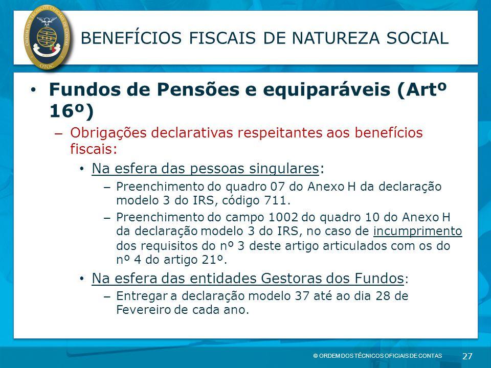 © ORDEM DOS TÉCNICOS OFICIAIS DE CONTAS 27 BENEFÍCIOS FISCAIS DE NATUREZA SOCIAL Fundos de Pensões e equiparáveis (Artº 16º) – Obrigações declarativas