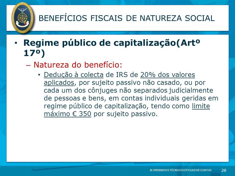 © ORDEM DOS TÉCNICOS OFICIAIS DE CONTAS 28 BENEFÍCIOS FISCAIS DE NATUREZA SOCIAL Regime público de capitalização(Artº 17º) – Natureza do benefício: De