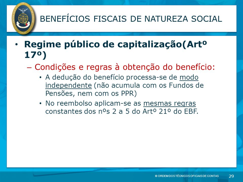 © ORDEM DOS TÉCNICOS OFICIAIS DE CONTAS 29 BENEFÍCIOS FISCAIS DE NATUREZA SOCIAL Regime público de capitalização(Artº 17º) – Condições e regras à obte
