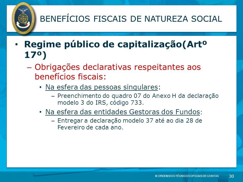 © ORDEM DOS TÉCNICOS OFICIAIS DE CONTAS 30 BENEFÍCIOS FISCAIS DE NATUREZA SOCIAL Regime público de capitalização(Artº 17º) – Obrigações declarativas r