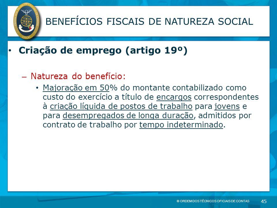 © ORDEM DOS TÉCNICOS OFICIAIS DE CONTAS 45 BENEFÍCIOS FISCAIS DE NATUREZA SOCIAL Criação de emprego (artigo 19º) – Natureza do benefício: Majoração em