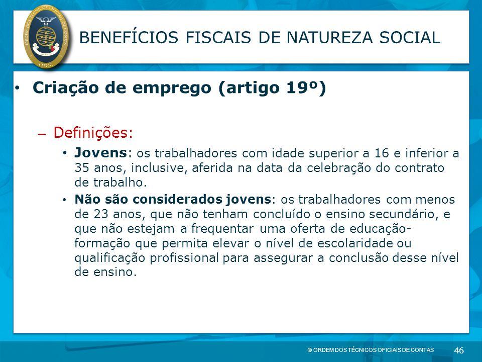 © ORDEM DOS TÉCNICOS OFICIAIS DE CONTAS 46 BENEFÍCIOS FISCAIS DE NATUREZA SOCIAL Criação de emprego (artigo 19º) – Definições: Jovens: os trabalhadore