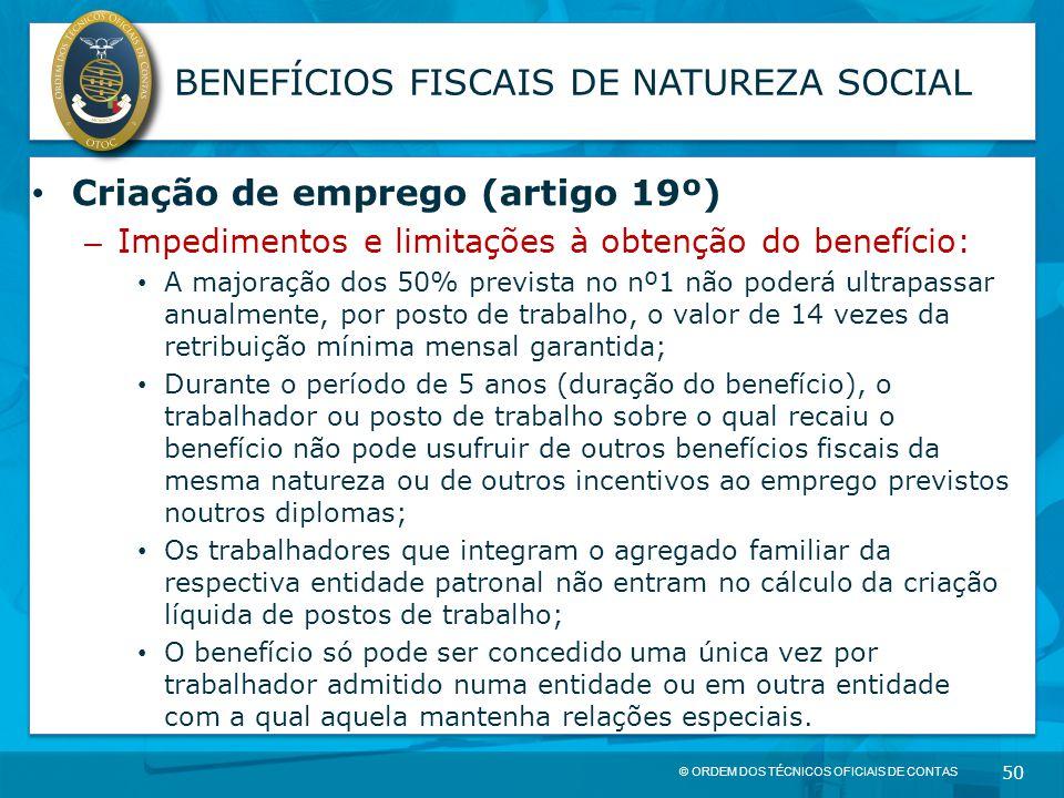 © ORDEM DOS TÉCNICOS OFICIAIS DE CONTAS 50 BENEFÍCIOS FISCAIS DE NATUREZA SOCIAL Criação de emprego (artigo 19º) – Impedimentos e limitações à obtençã