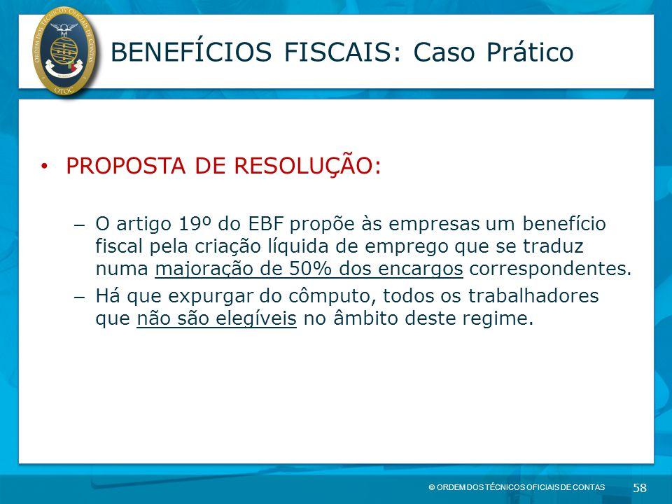 © ORDEM DOS TÉCNICOS OFICIAIS DE CONTAS 58 BENEFÍCIOS FISCAIS: Caso Prático PROPOSTA DE RESOLUÇÃO: – O artigo 19º do EBF propõe às empresas um benefíc
