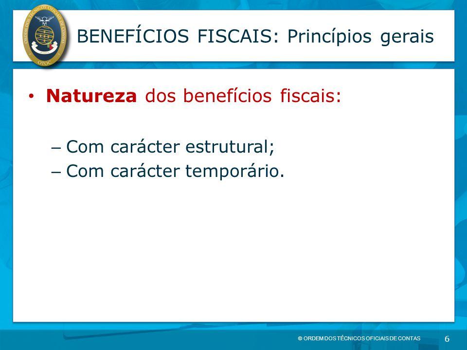© ORDEM DOS TÉCNICOS OFICIAIS DE CONTAS 6 BENEFÍCIOS FISCAIS: Princípios gerais Natureza dos benefícios fiscais: – Com carácter estrutural; – Com cará