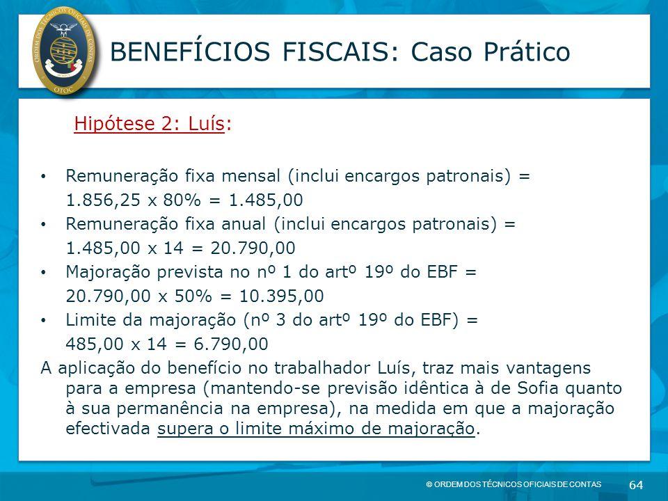 © ORDEM DOS TÉCNICOS OFICIAIS DE CONTAS 64 BENEFÍCIOS FISCAIS: Caso Prático Hipótese 2: Luís: Remuneração fixa mensal (inclui encargos patronais) = 1.