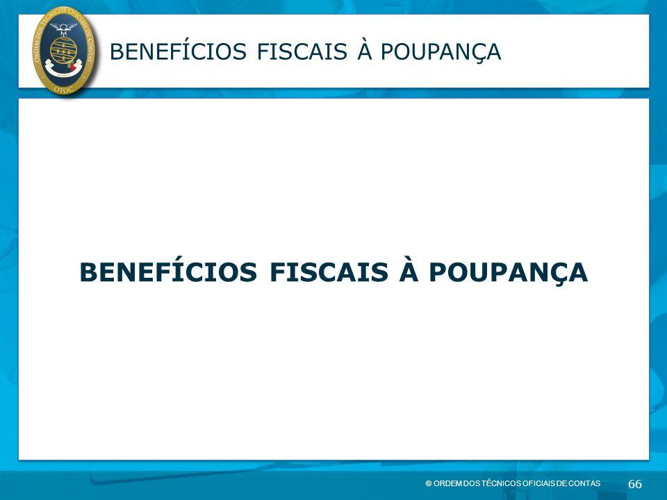 © ORDEM DOS TÉCNICOS OFICIAIS DE CONTAS 66 BENEFÍCIOS FISCAIS À POUPANÇA