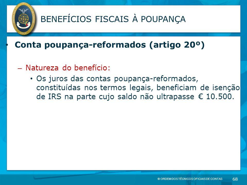 © ORDEM DOS TÉCNICOS OFICIAIS DE CONTAS 68 BENEFÍCIOS FISCAIS À POUPANÇA Conta poupança-reformados (artigo 20º) – Natureza do benefício: Os juros das