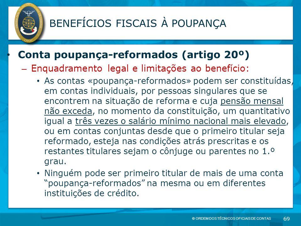 © ORDEM DOS TÉCNICOS OFICIAIS DE CONTAS 69 BENEFÍCIOS FISCAIS À POUPANÇA Conta poupança-reformados (artigo 20º) – Enquadramento legal e limitações ao