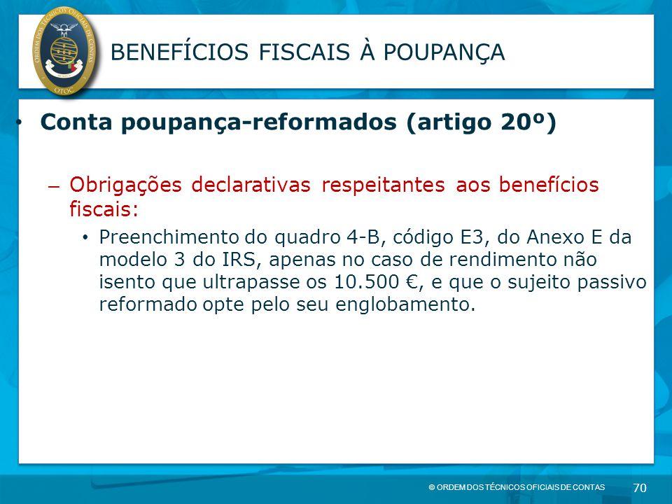 © ORDEM DOS TÉCNICOS OFICIAIS DE CONTAS 70 BENEFÍCIOS FISCAIS À POUPANÇA Conta poupança-reformados (artigo 20º) – Obrigações declarativas respeitantes