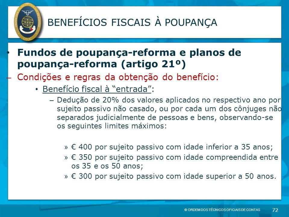 © ORDEM DOS TÉCNICOS OFICIAIS DE CONTAS 72 BENEFÍCIOS FISCAIS À POUPANÇA Fundos de poupança-reforma e planos de poupança-reforma (artigo 21º) – Condiç