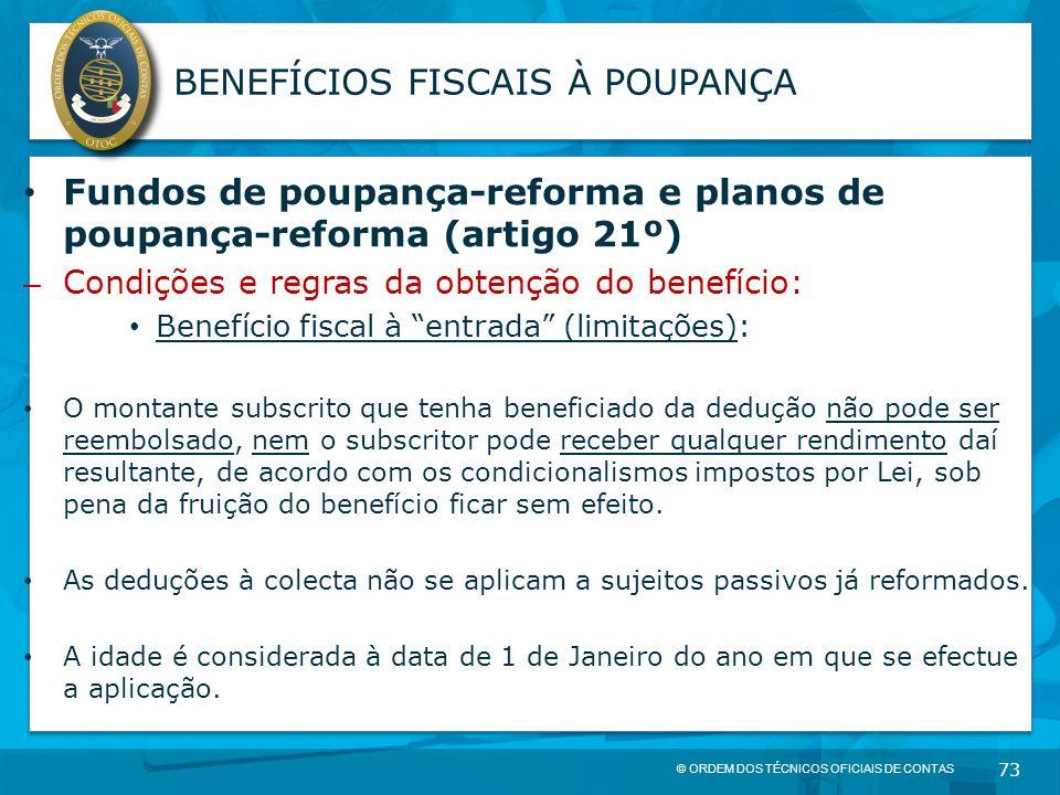 © ORDEM DOS TÉCNICOS OFICIAIS DE CONTAS 73 BENEFÍCIOS FISCAIS À POUPANÇA Fundos de poupança-reforma e planos de poupança-reforma (artigo 21º) – Condiç