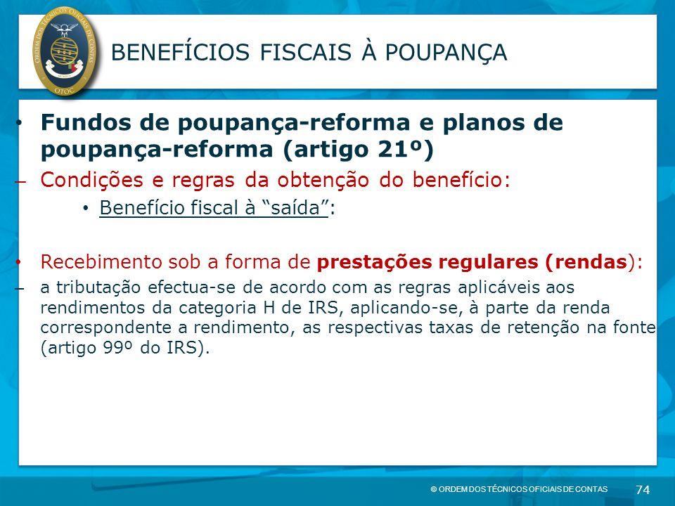 © ORDEM DOS TÉCNICOS OFICIAIS DE CONTAS 74 BENEFÍCIOS FISCAIS À POUPANÇA Fundos de poupança-reforma e planos de poupança-reforma (artigo 21º) – Condiç