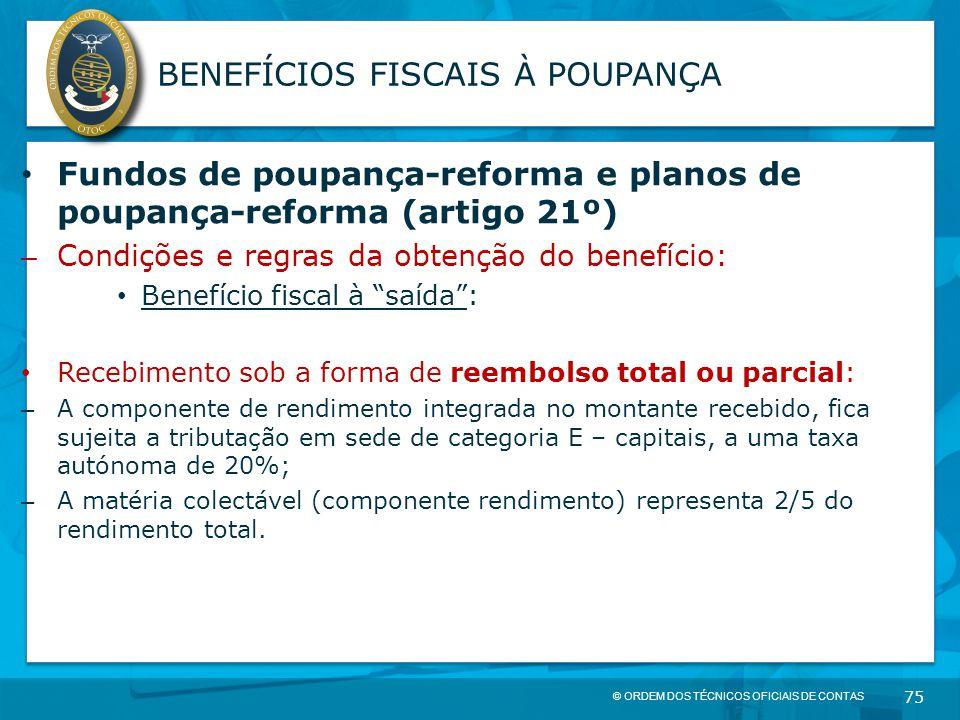 © ORDEM DOS TÉCNICOS OFICIAIS DE CONTAS 75 BENEFÍCIOS FISCAIS À POUPANÇA Fundos de poupança-reforma e planos de poupança-reforma (artigo 21º) – Condiç