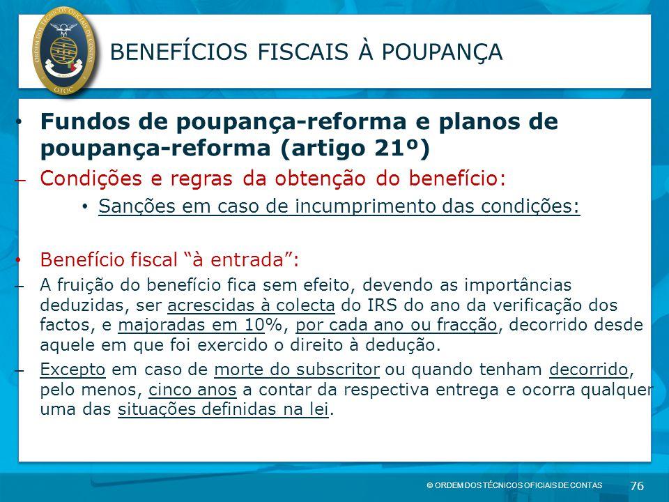 © ORDEM DOS TÉCNICOS OFICIAIS DE CONTAS 76 BENEFÍCIOS FISCAIS À POUPANÇA Fundos de poupança-reforma e planos de poupança-reforma (artigo 21º) – Condiç