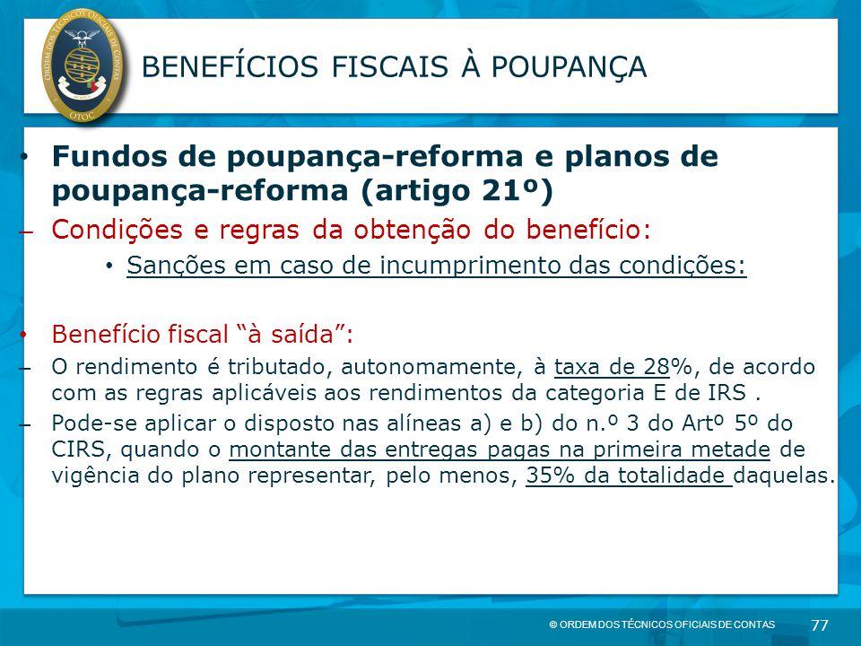 © ORDEM DOS TÉCNICOS OFICIAIS DE CONTAS 77 BENEFÍCIOS FISCAIS À POUPANÇA Fundos de poupança-reforma e planos de poupança-reforma (artigo 21º) – Condiç