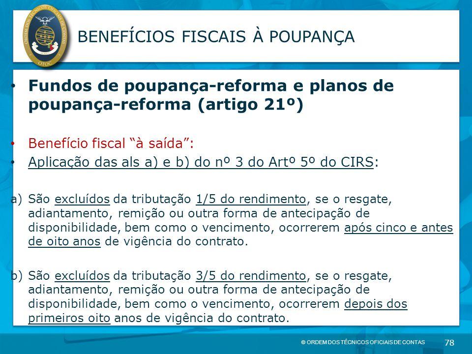 © ORDEM DOS TÉCNICOS OFICIAIS DE CONTAS 78 BENEFÍCIOS FISCAIS À POUPANÇA Fundos de poupança-reforma e planos de poupança-reforma (artigo 21º) Benefíci