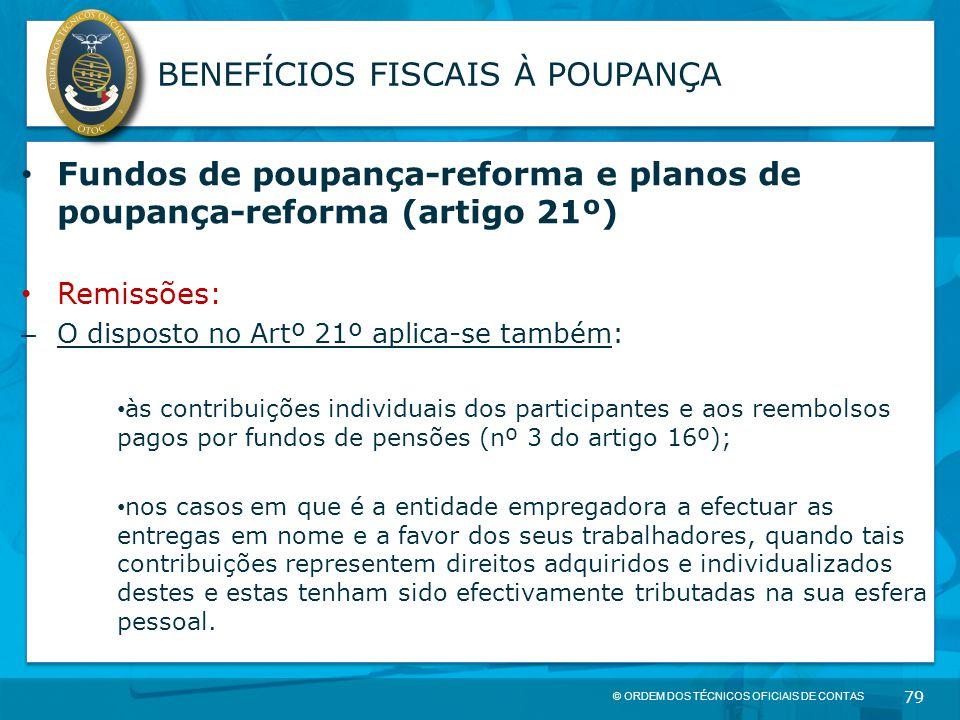 © ORDEM DOS TÉCNICOS OFICIAIS DE CONTAS 79 BENEFÍCIOS FISCAIS À POUPANÇA Fundos de poupança-reforma e planos de poupança-reforma (artigo 21º) Remissõe