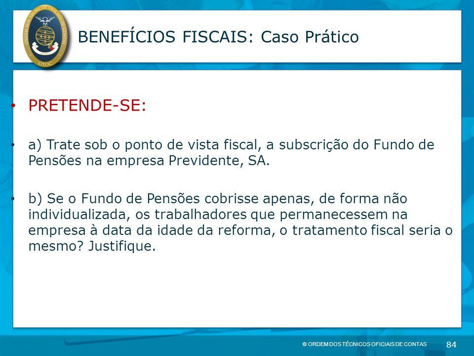 © ORDEM DOS TÉCNICOS OFICIAIS DE CONTAS 84 BENEFÍCIOS FISCAIS: Caso Prático PRETENDE-SE: a) Trate sob o ponto de vista fiscal, a subscrição do Fundo d