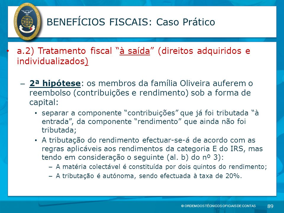 """© ORDEM DOS TÉCNICOS OFICIAIS DE CONTAS 89 BENEFÍCIOS FISCAIS: Caso Prático a.2) Tratamento fiscal """"à saída"""" (direitos adquiridos e individualizados)"""