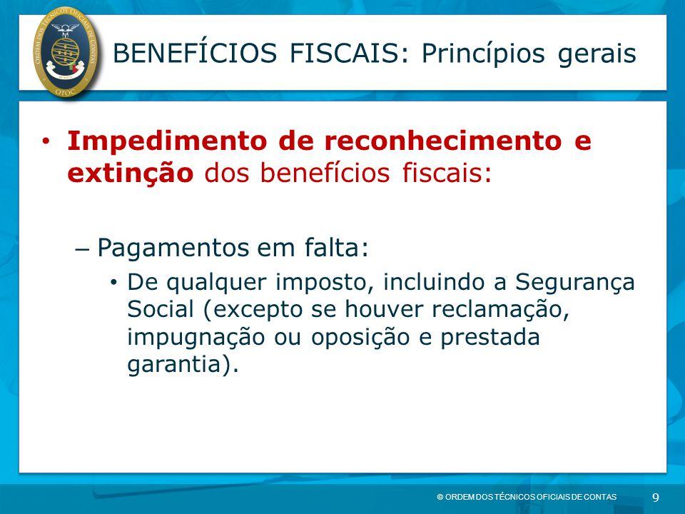 © ORDEM DOS TÉCNICOS OFICIAIS DE CONTAS 9 BENEFÍCIOS FISCAIS: Princípios gerais Impedimento de reconhecimento e extinção dos benefícios fiscais: – Pag