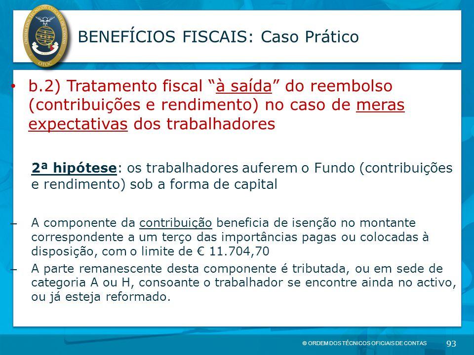 """© ORDEM DOS TÉCNICOS OFICIAIS DE CONTAS 93 BENEFÍCIOS FISCAIS: Caso Prático b.2) Tratamento fiscal """"à saída"""" do reembolso (contribuições e rendimento)"""