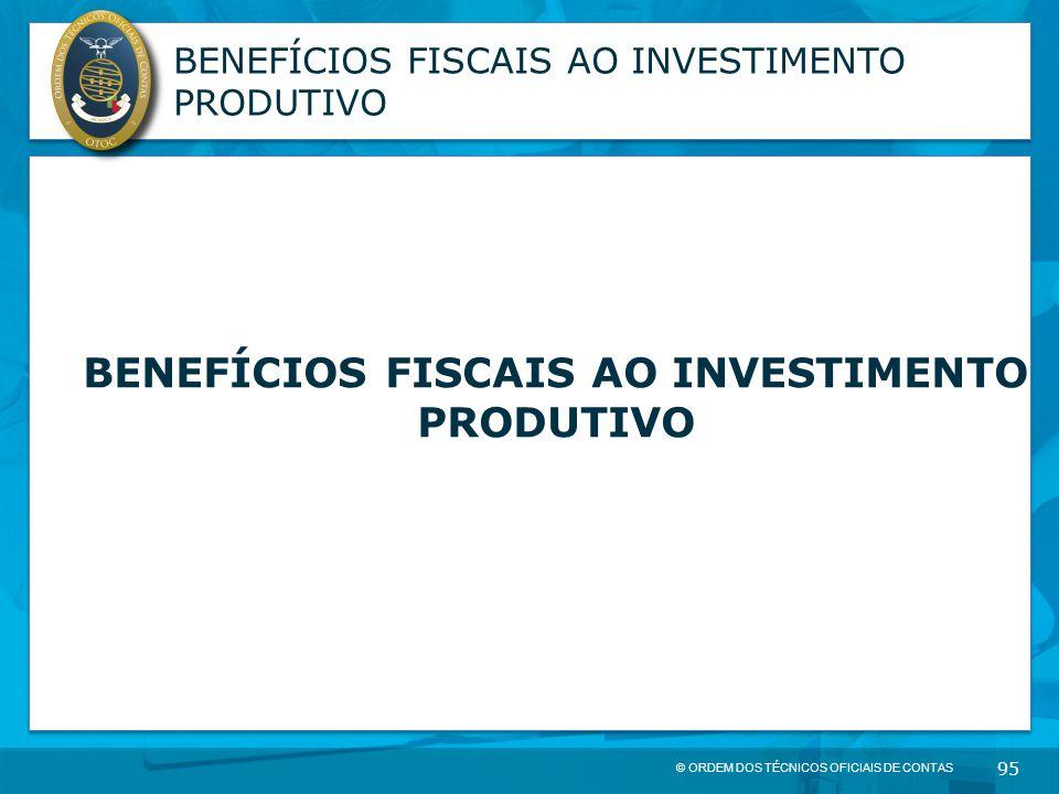 © ORDEM DOS TÉCNICOS OFICIAIS DE CONTAS 95 BENEFÍCIOS FISCAIS AO INVESTIMENTO PRODUTIVO