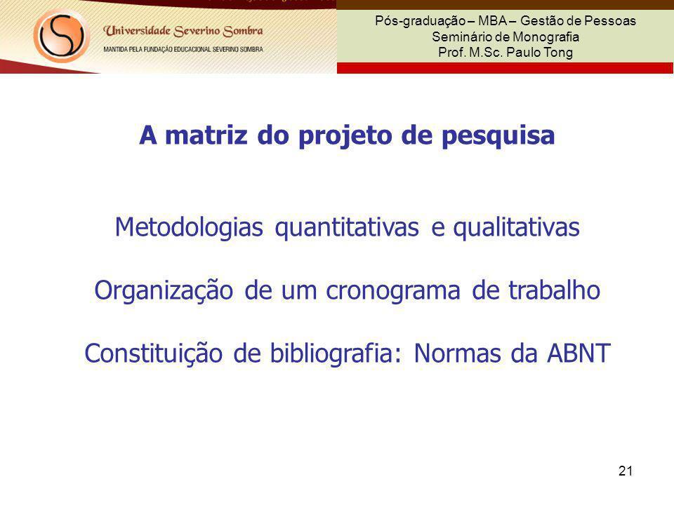 21 Pós-graduação – MBA – Gestão de Pessoas Seminário de Monografia Prof. M.Sc. Paulo Tong A matriz do projeto de pesquisa Metodologias quantitativas e