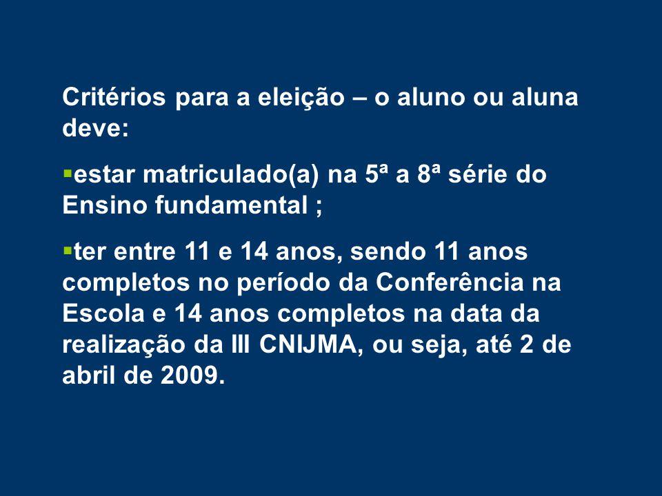 Critérios para a eleição – o aluno ou aluna deve:  estar matriculado(a) na 5ª a 8ª série do Ensino fundamental ;  ter entre 11 e 14 anos, sendo 11 anos completos no período da Conferência na Escola e 14 anos completos na data da realização da III CNIJMA, ou seja, até 2 de abril de 2009.