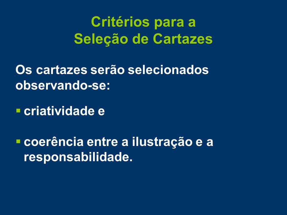 Critérios para a Seleção de Cartazes Os cartazes serão selecionados observando-se:  criatividade e  coerência entre a ilustração e a responsabilidade.