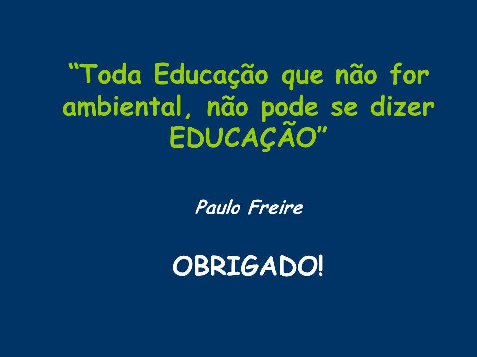 Toda Educação que não for ambiental, não pode se dizer EDUCAÇÃO Paulo Freire OBRIGADO!