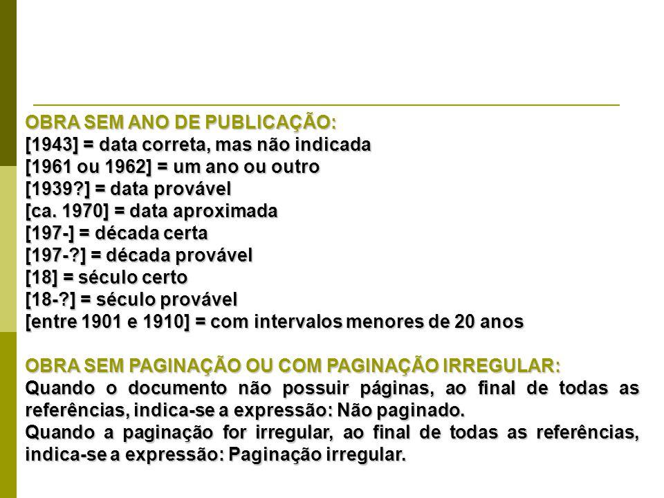 OBRA SEM ANO DE PUBLICAÇÃO: [1943] = data correta, mas não indicada [1961 ou 1962] = um ano ou outro [1939?] = data provável [ca. 1970] = data aproxim