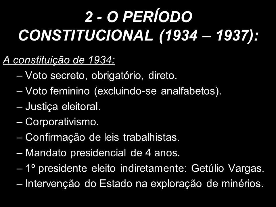 2 - O PERÍODO CONSTITUCIONAL (1934 – 1937): A constituição de 1934: –Voto secreto, obrigatório, direto. –Voto feminino (excluindo-se analfabetos). –Ju