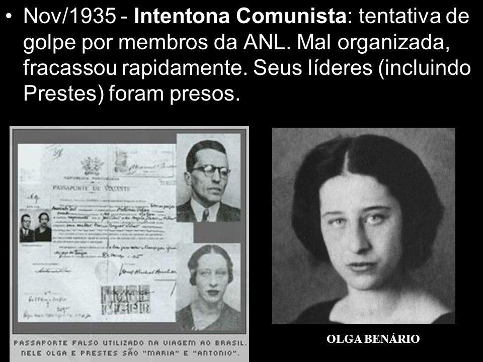 Nov/1935 - Intentona Comunista: tentativa de golpe por membros da ANL. Mal organizada, fracassou rapidamente. Seus líderes (incluindo Prestes) foram p