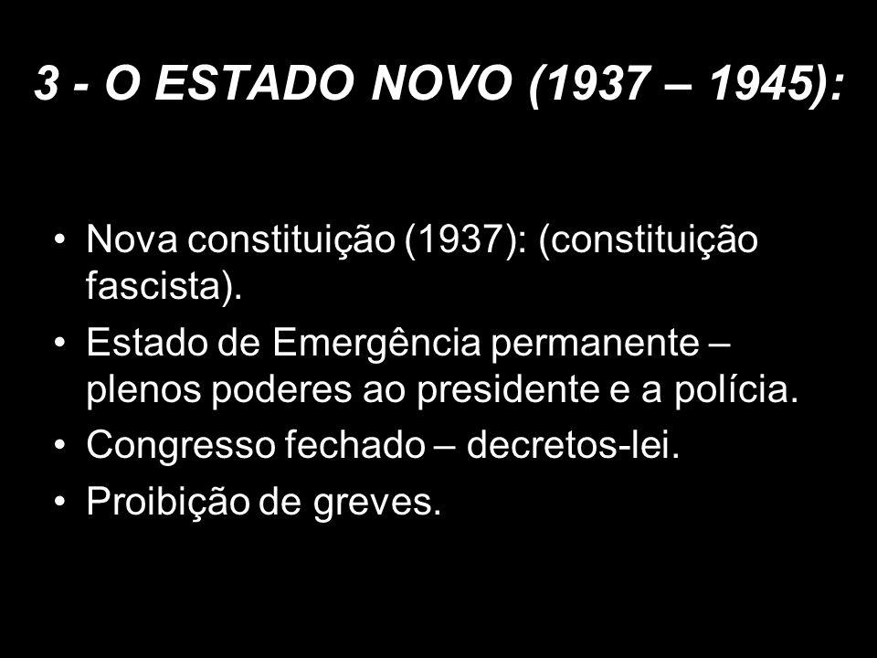 3 - O ESTADO NOVO (1937 – 1945): Nova constituição (1937): (constituição fascista). Estado de Emergência permanente – plenos poderes ao presidente e a