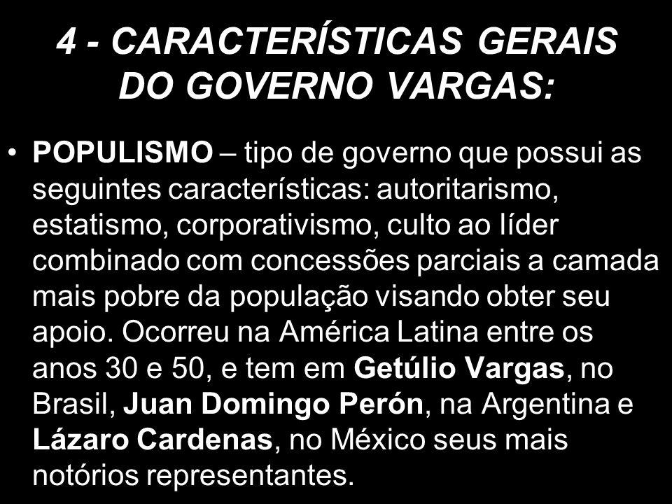 4 - CARACTERÍSTICAS GERAIS DO GOVERNO VARGAS: POPULISMO – tipo de governo que possui as seguintes características: autoritarismo, estatismo, corporati
