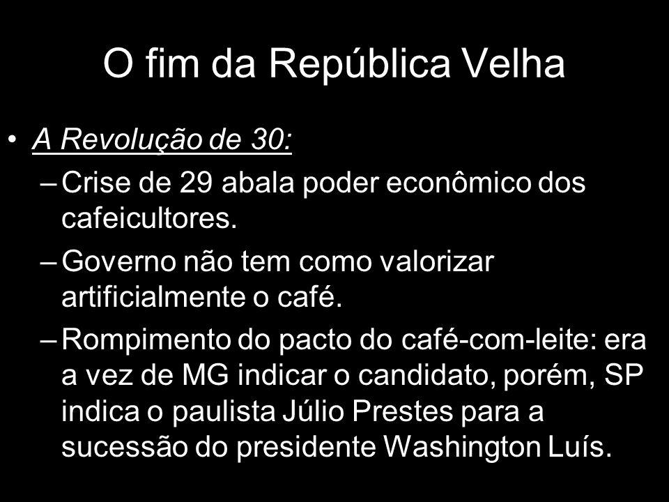 A Revolução de 30: –Crise de 29 abala poder econômico dos cafeicultores. –Governo não tem como valorizar artificialmente o café. –Rompimento do pacto