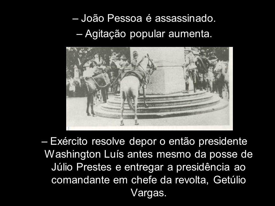 –João Pessoa é assassinado. –Agitação popular aumenta. –Exército resolve depor o então presidente Washington Luís antes mesmo da posse de Júlio Preste