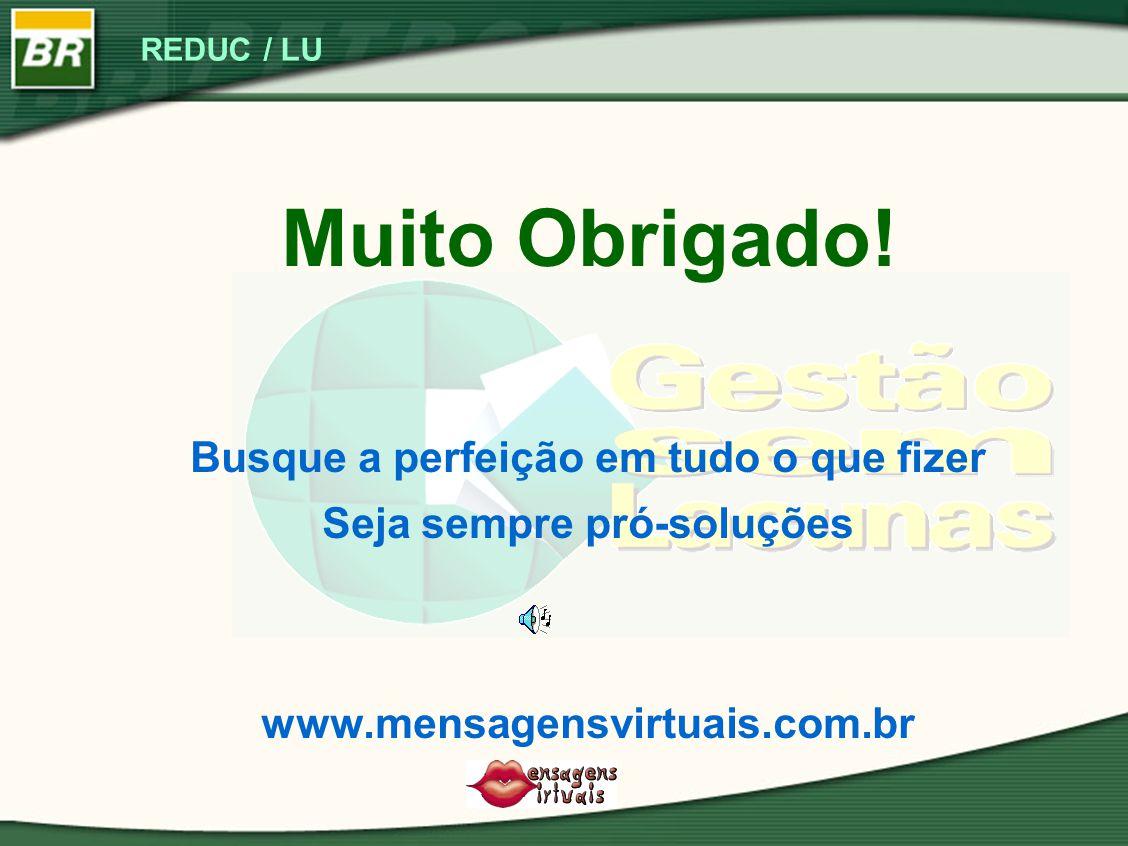 REDUC / LU Muito Obrigado! Busque a perfeição em tudo o que fizer Seja sempre pró-soluções www.mensagensvirtuais.com.br
