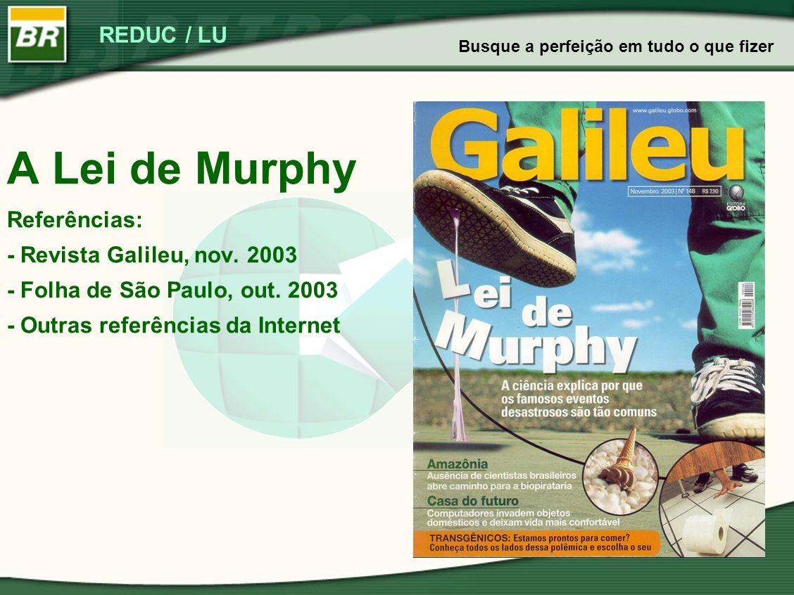 REDUC / LU A Lei de Murphy Referências: - Revista Galileu, nov. 2003 - Folha de São Paulo, out. 2003 - Outras referências da Internet Busque a perfeiç