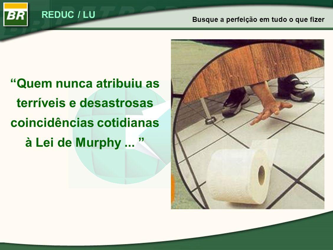 """REDUC / LU """"Quem nunca atribuiu as terríveis e desastrosas coincidências cotidianas à Lei de Murphy... """" Busque a perfeição em tudo o que fizer"""