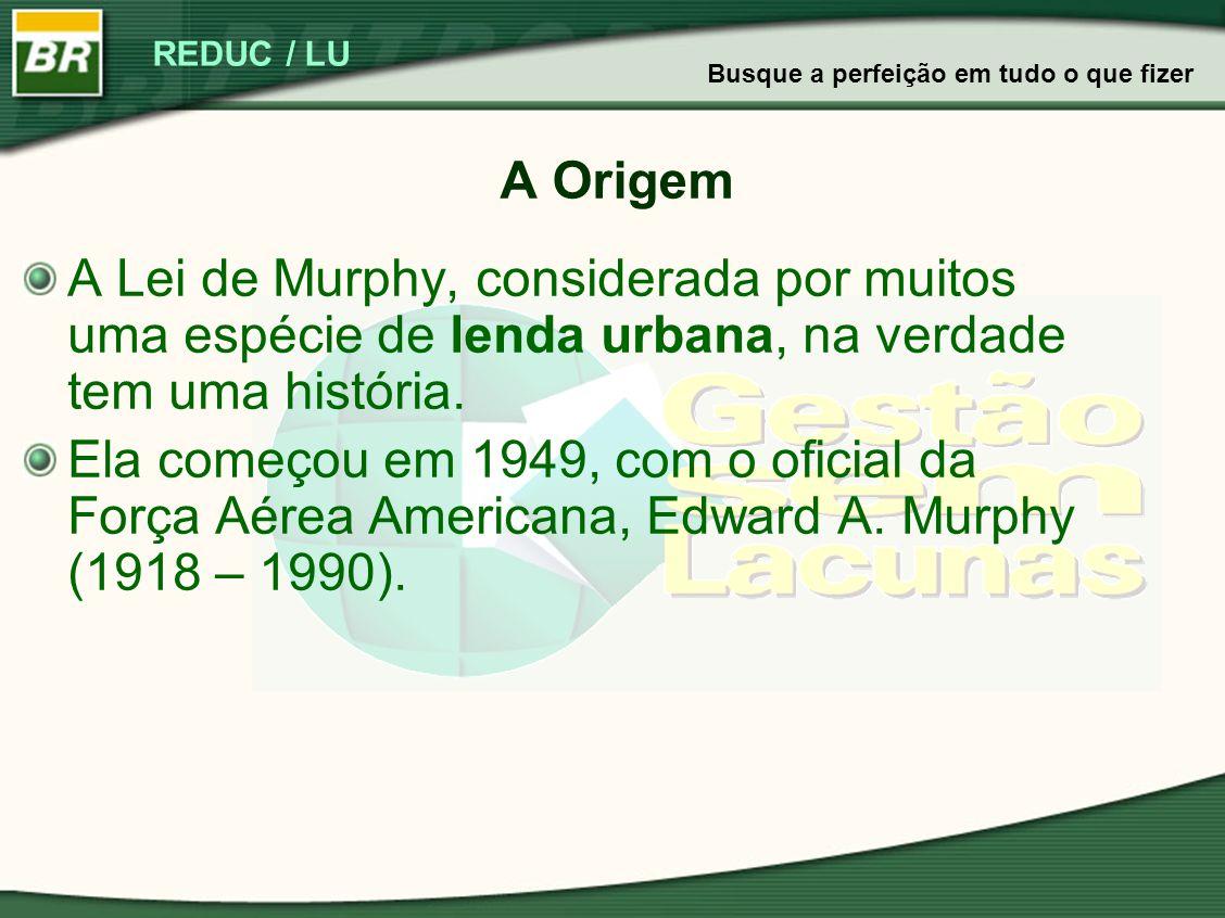 REDUC / LU A Origem A Lei de Murphy, considerada por muitos uma espécie de lenda urbana, na verdade tem uma história. Ela começou em 1949, com o ofici